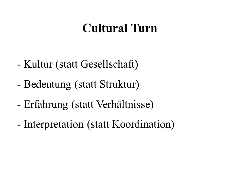 Cultural Turn Kultur (statt Gesellschaft) - Bedeutung (statt Struktur)