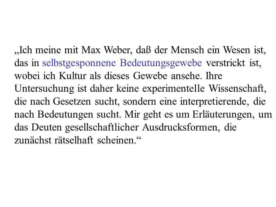 """""""Ich meine mit Max Weber, daß der Mensch ein Wesen ist, das in selbstgesponnene Bedeutungsgewebe verstrickt ist, wobei ich Kultur als dieses Gewebe ansehe."""
