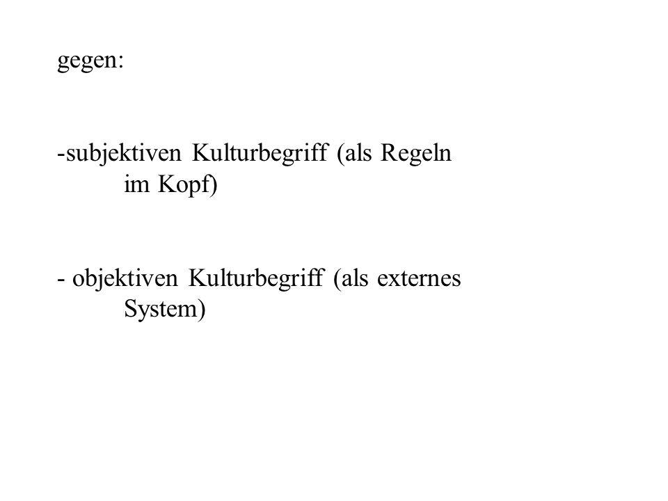 gegen: subjektiven Kulturbegriff (als Regeln im Kopf) objektiven Kulturbegriff (als externes System)