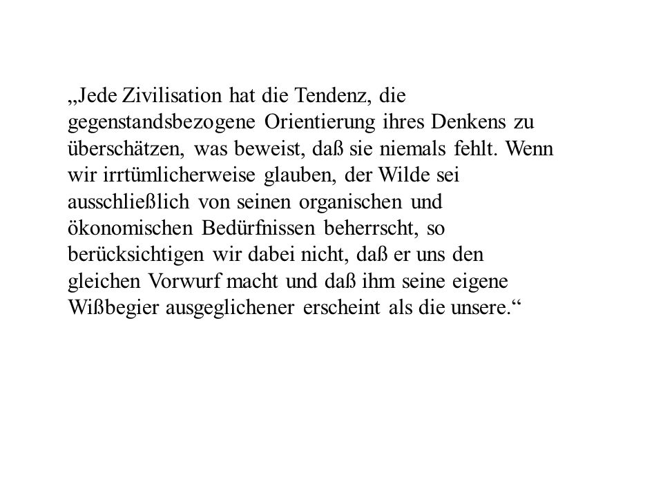 """""""Jede Zivilisation hat die Tendenz, die gegenstandsbezogene Orientierung ihres Denkens zu überschätzen, was beweist, daß sie niemals fehlt."""
