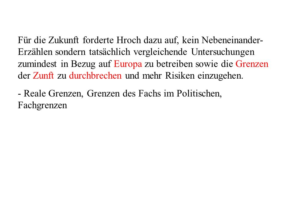 Für die Zukunft forderte Hroch dazu auf, kein Nebeneinander-Erzählen sondern tatsächlich vergleichende Untersuchungen zumindest in Bezug auf Europa zu betreiben sowie die Grenzen der Zunft zu durchbrechen und mehr Risiken einzugehen.
