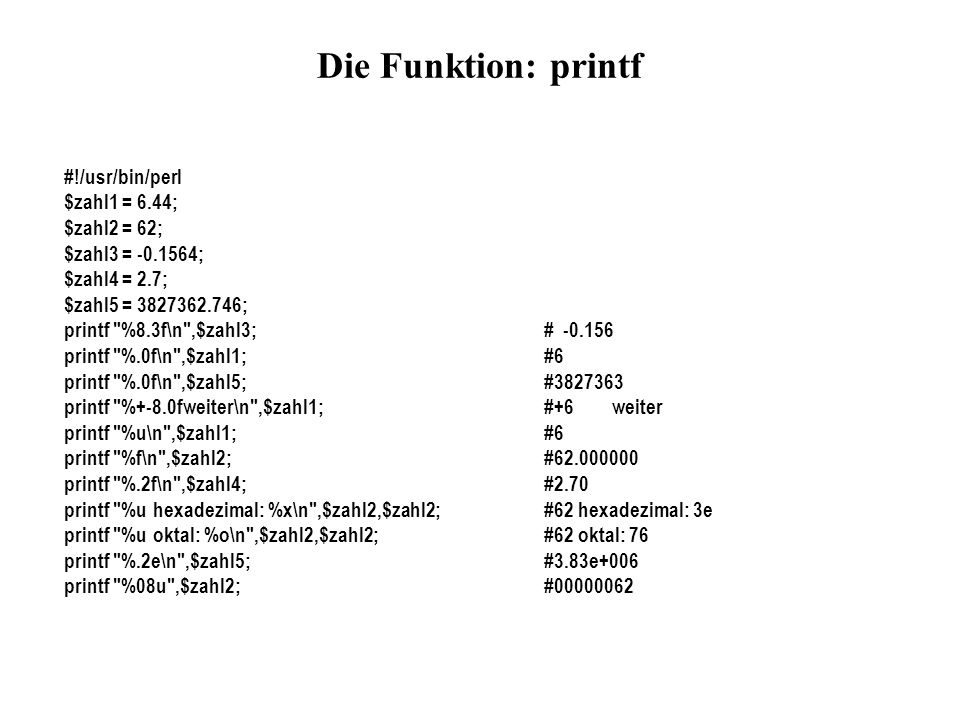Die Funktion: printf #!/usr/bin/perl $zahl1 = 6.44; $zahl2 = 62;