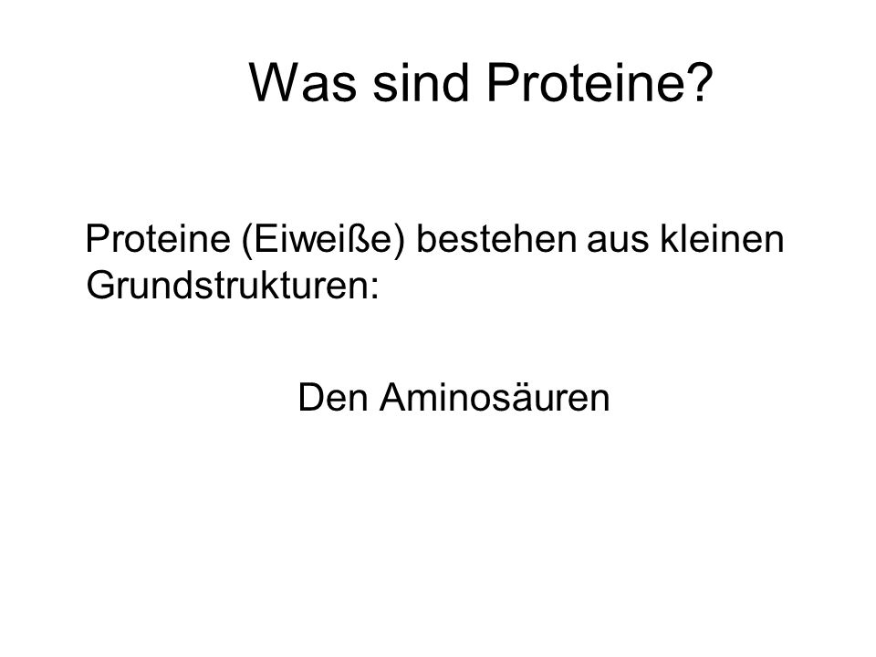 Was sind Proteine Proteine (Eiweiße) bestehen aus kleinen Grundstrukturen: Den Aminosäuren