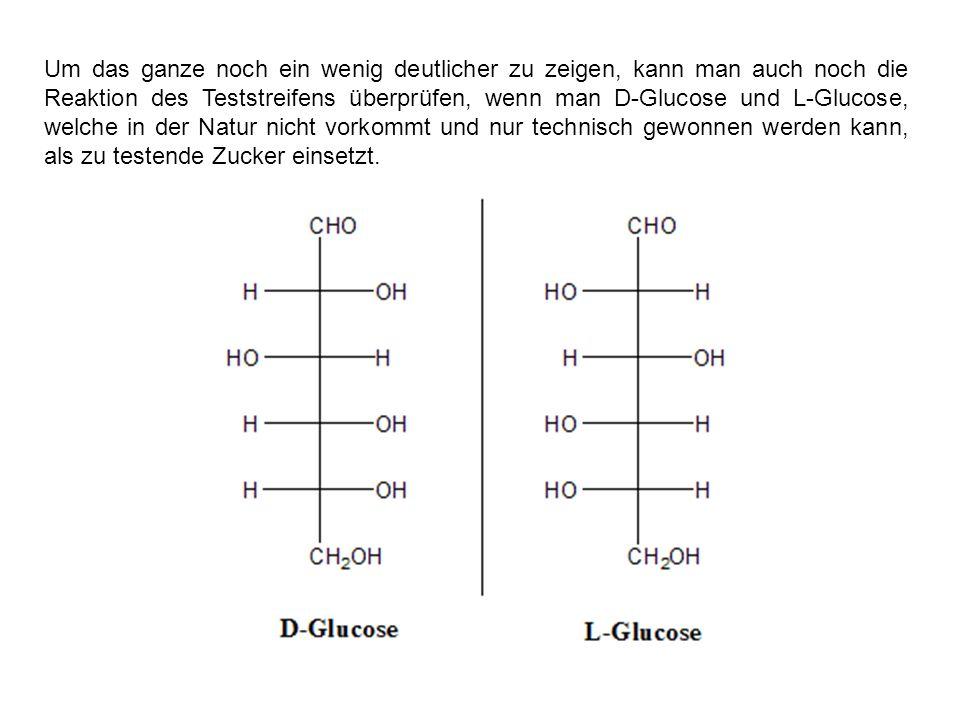 Um das ganze noch ein wenig deutlicher zu zeigen, kann man auch noch die Reaktion des Teststreifens überprüfen, wenn man D-Glucose und L-Glucose, welche in der Natur nicht vorkommt und nur technisch gewonnen werden kann, als zu testende Zucker einsetzt.