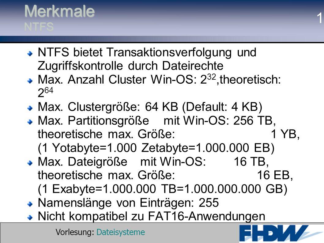 Merkmale NTFS NTFS bietet Transaktionsverfolgung und Zugriffskontrolle durch Dateirechte. Max. Anzahl Cluster Win-OS: 232,theoretisch: 264.