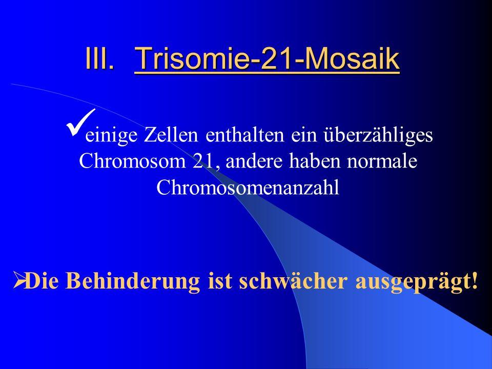 III. Trisomie-21-Mosaik Die Behinderung ist schwächer ausgeprägt!