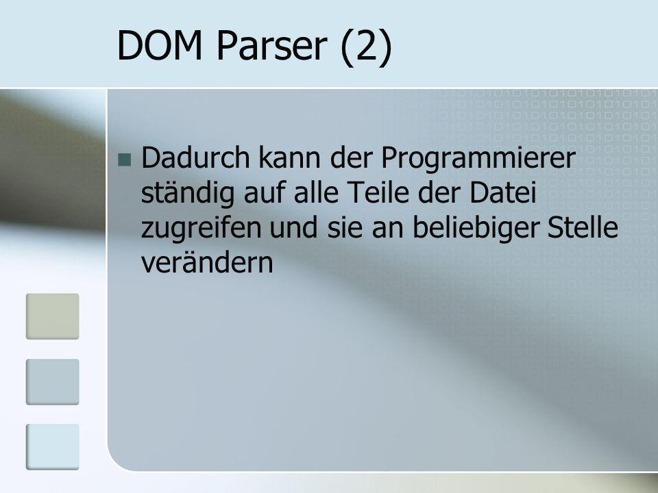 DOM Parser (2) Dadurch kann der Programmierer ständig auf alle Teile der Datei zugreifen und sie an beliebiger Stelle verändern.