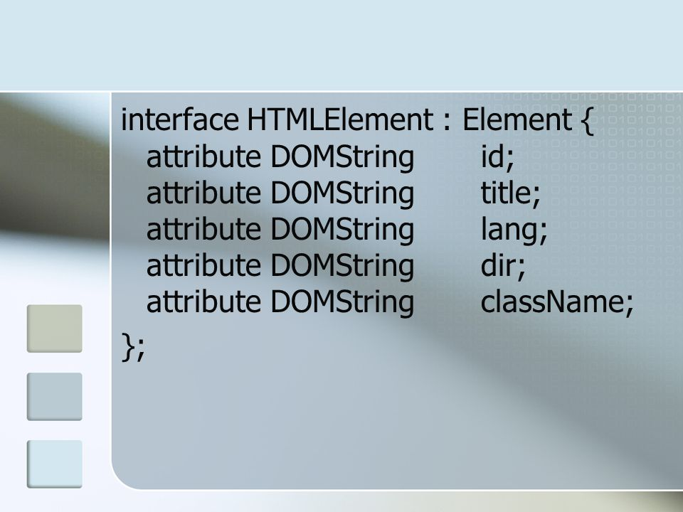interface HTMLElement : Element { attribute DOMString id; attribute DOMString title; attribute DOMString lang; attribute DOMString dir; attribute DOMString className;