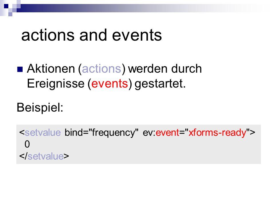 actions and events Aktionen (actions) werden durch Ereignisse (events) gestartet. Beispiel: <setvalue bind= frequency ev:event= xforms-ready >
