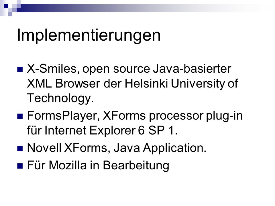 Implementierungen X-Smiles, open source Java-basierter XML Browser der Helsinki University of Technology.