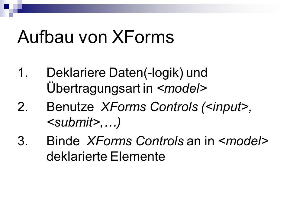 Aufbau von XForms 1. Deklariere Daten(-logik) und Übertragungsart in <model> 2. Benutze XForms Controls (<input>, <submit>,…)