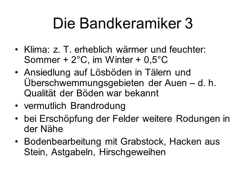 Die Bandkeramiker 3Klima: z. T. erheblich wärmer und feuchter: Sommer + 2°C, im Winter + 0,5°C.