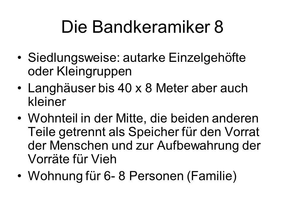 Die Bandkeramiker 8 Siedlungsweise: autarke Einzelgehöfte oder Kleingruppen. Langhäuser bis 40 x 8 Meter aber auch kleiner.