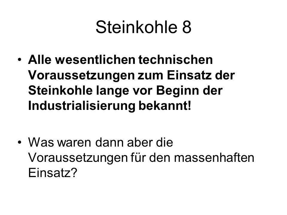 Steinkohle 8 Alle wesentlichen technischen Voraussetzungen zum Einsatz der Steinkohle lange vor Beginn der Industrialisierung bekannt!