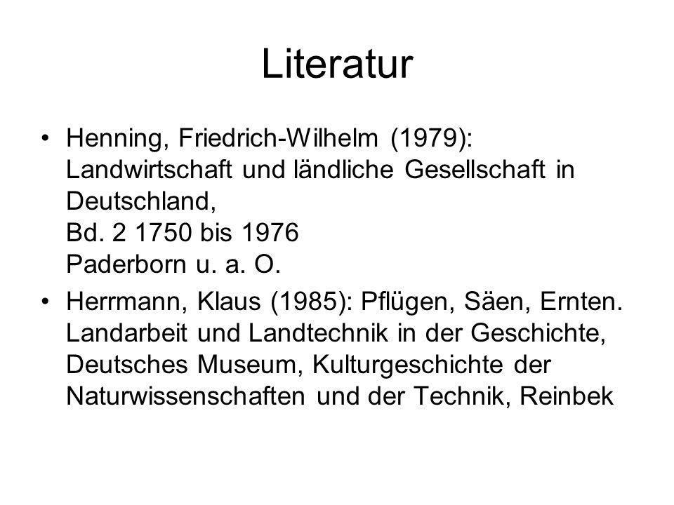 Literatur Henning, Friedrich-Wilhelm (1979): Landwirtschaft und ländliche Gesellschaft in Deutschland, Bd. 2 1750 bis 1976 Paderborn u. a. O.