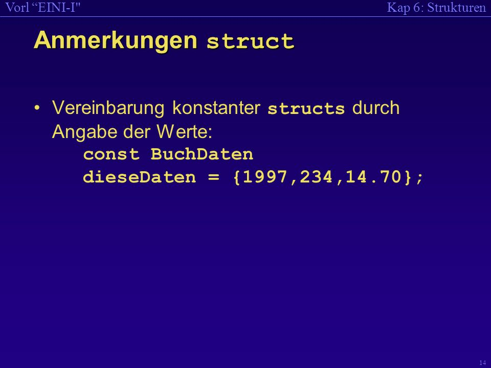 Anmerkungen struct Vereinbarung konstanter structs durch Angabe der Werte: const BuchDaten dieseDaten = {1997,234,14.70};