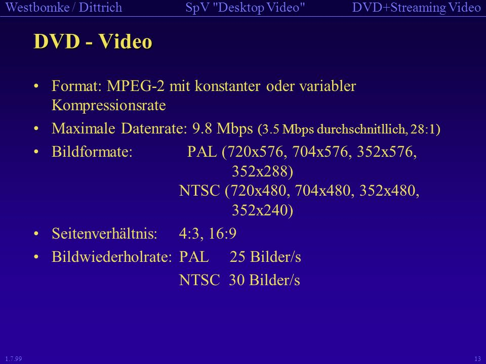 DVD - Video Format: MPEG-2 mit konstanter oder variabler Kompressionsrate. Maximale Datenrate: 9.8 Mbps (3.5 Mbps durchschnitllich, 28:1)