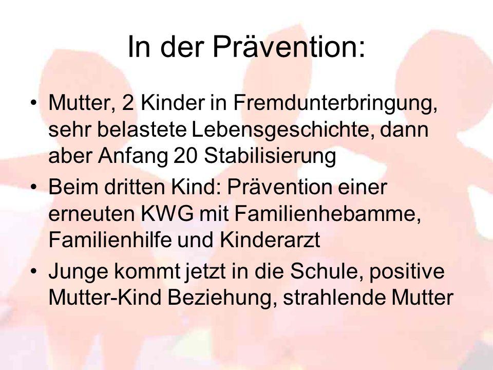 In der Prävention: Mutter, 2 Kinder in Fremdunterbringung, sehr belastete Lebensgeschichte, dann aber Anfang 20 Stabilisierung.
