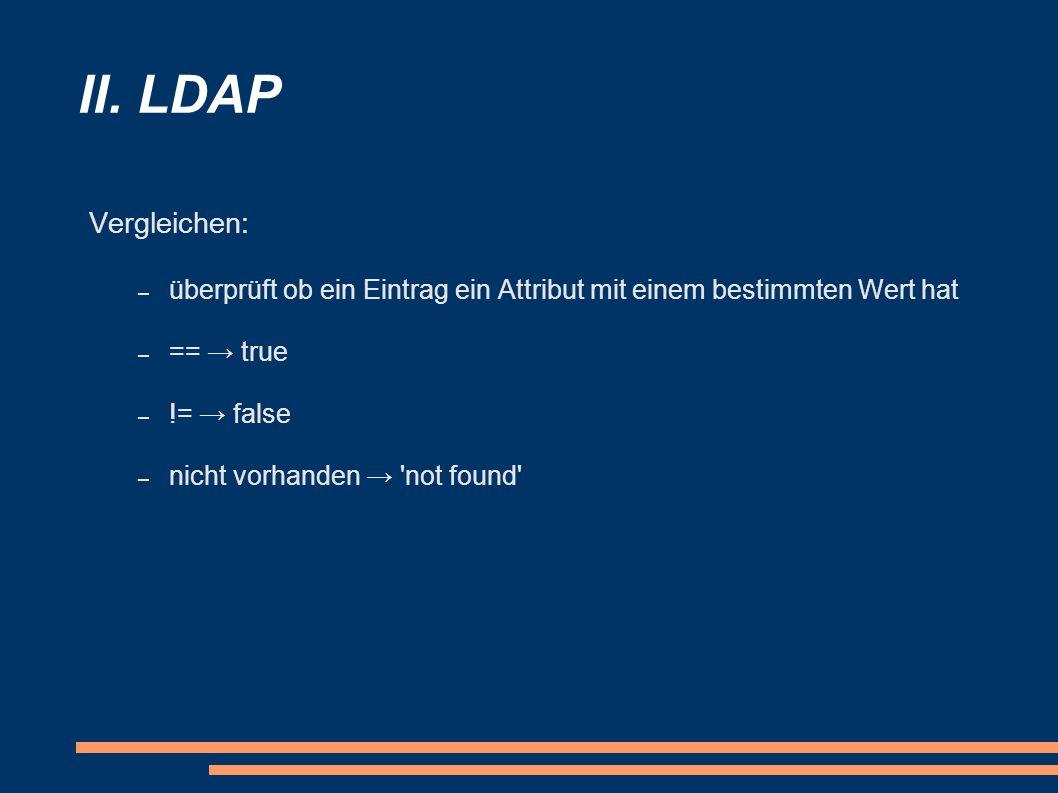 II. LDAP Vergleichen: überprüft ob ein Eintrag ein Attribut mit einem bestimmten Wert hat. == → true.