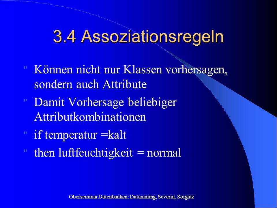 3.4 Assoziationsregeln Können nicht nur Klassen vorhersagen, sondern auch Attribute. Damit Vorhersage beliebiger Attributkombinationen.