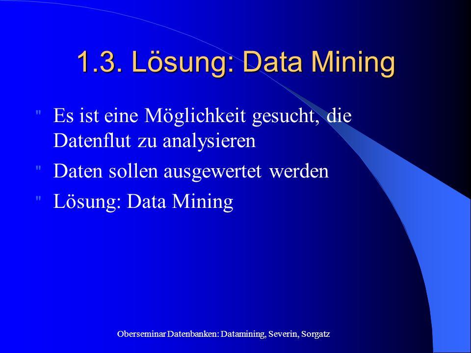 1.3. Lösung: Data Mining Es ist eine Möglichkeit gesucht, die Datenflut zu analysieren. Daten sollen ausgewertet werden.