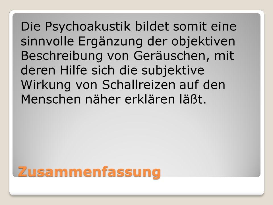 Die Psychoakustik bildet somit eine sinnvolle Ergänzung der objektiven Beschreibung von Geräuschen, mit deren Hilfe sich die subjektive Wirkung von Schallreizen auf den Menschen näher erklären läßt.