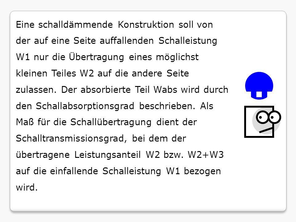 Eine schalldämmende Konstruktion soll von der auf eine Seite auffallenden Schalleistung W1 nur die Übertragung eines möglichst kleinen Teiles W2 auf die andere Seite zulassen. Der absorbierte Teil Wabs wird durch den Schallabsorptionsgrad beschrieben. Als Maß für die Schallübertragung dient der Schalltransmissionsgrad, bei dem der übertragene Leistungsanteil W2 bzw. W2+W3 auf die einfallende Schalleistung W1 bezogen wird.