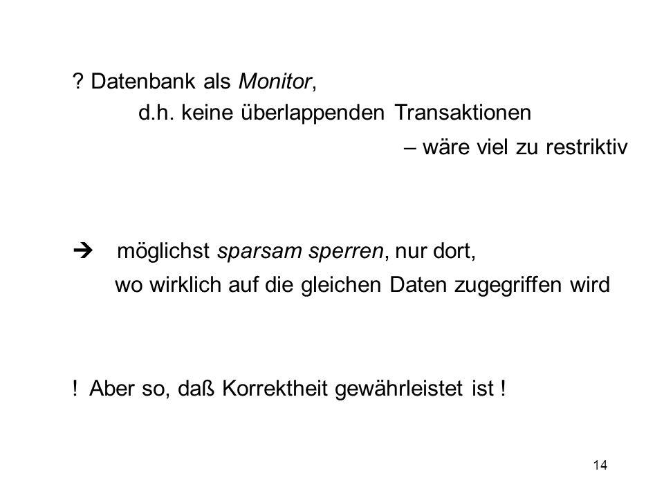 Datenbank als Monitor, d.h. keine überlappenden Transaktionen. – wäre viel zu restriktiv.  möglichst sparsam sperren, nur dort,