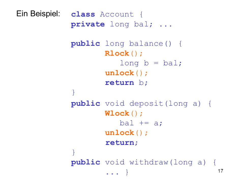 Ein Beispiel: class Account { private long bal; ... public long balance() { Rlock(); long b = bal;