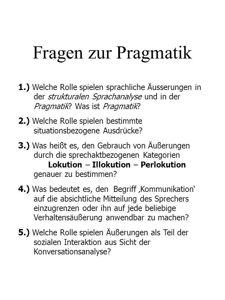 Fragen zur Pragmatik 1.) Welche Rolle spielen sprachliche Äusserungen in der strukturalen Sprachanalyse und in der Pragmatik Was ist Pragmatik