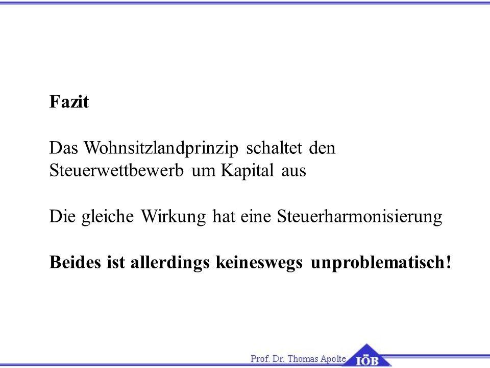 FazitDas Wohnsitzlandprinzip schaltet den. Steuerwettbewerb um Kapital aus. Die gleiche Wirkung hat eine Steuerharmonisierung.