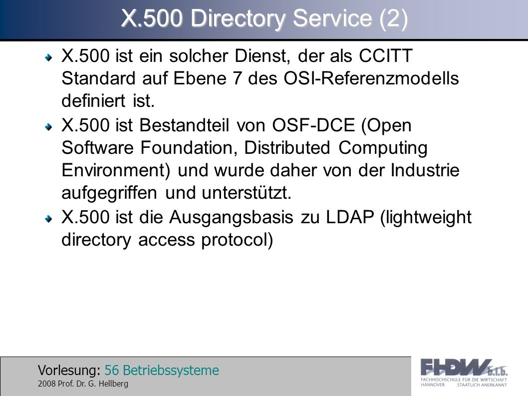 X.500 Directory Service (2) X.500 ist ein solcher Dienst, der als CCITT Standard auf Ebene 7 des OSI-Referenzmodells definiert ist.