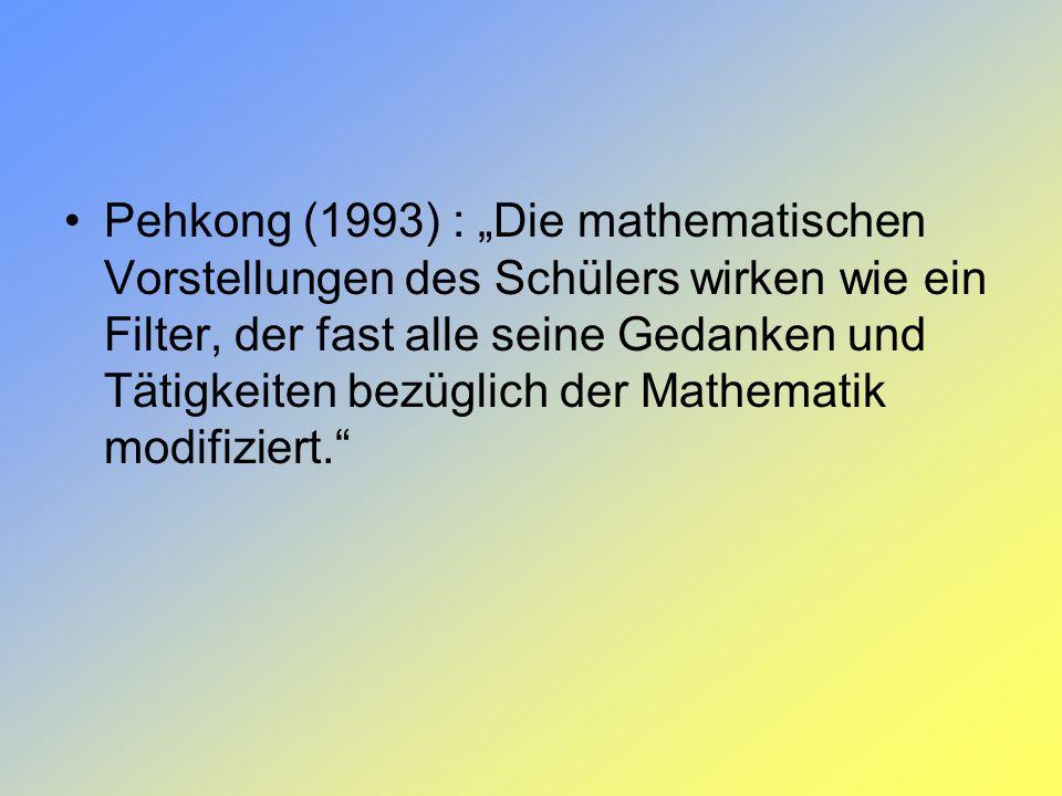 """Pehkong (1993) : """"Die mathematischen Vorstellungen des Schülers wirken wie ein Filter, der fast alle seine Gedanken und Tätigkeiten bezüglich der Mathematik modifiziert."""
