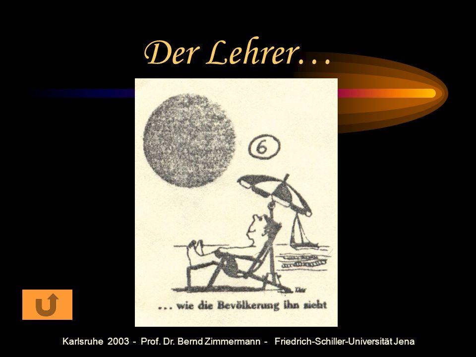 Der Lehrer… Karlsruhe 2003 - Prof. Dr. Bernd Zimmermann - Friedrich-Schiller-Universität Jena