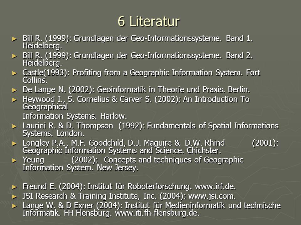 6 Literatur Bill R. (1999): Grundlagen der Geo-Informationssysteme. Band 1. Heidelberg.
