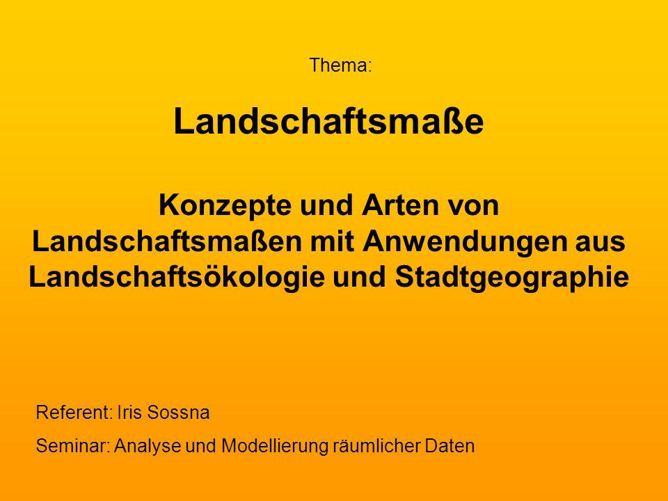 Thema:Landschaftsmaße Konzepte und Arten von Landschaftsmaßen mit Anwendungen aus Landschaftsökologie und Stadtgeographie.