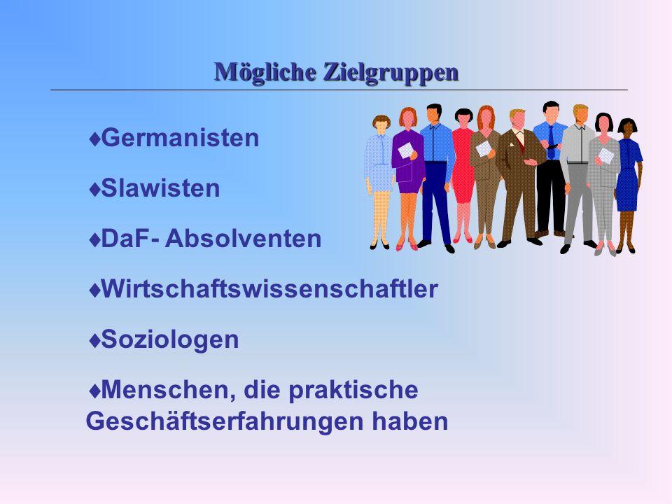 Mögliche Zielgruppen Germanisten. Slawisten. DaF- Absolventen. Wirtschaftswissenschaftler. Soziologen.