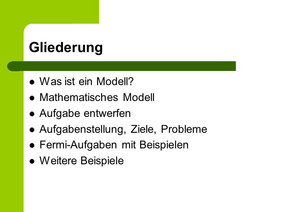 Gliederung Was ist ein Modell Mathematisches Modell Aufgabe entwerfen