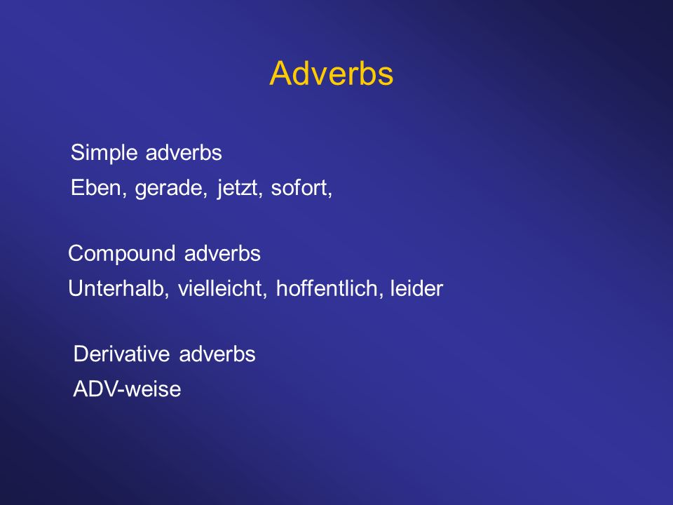 Adverbs Simple adverbs Eben, gerade, jetzt, sofort, Compound adverbs