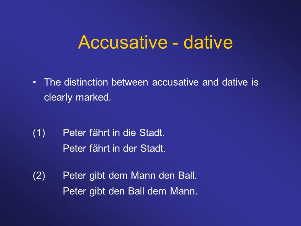 Accusative - dativeThe distinction between accusative and dative is clearly marked. (1) Peter fährt in die Stadt.