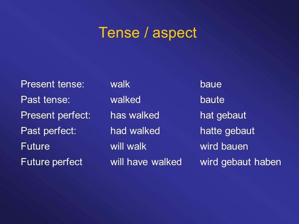 Tense / aspect Present tense: walk baue Past tense: walked baute