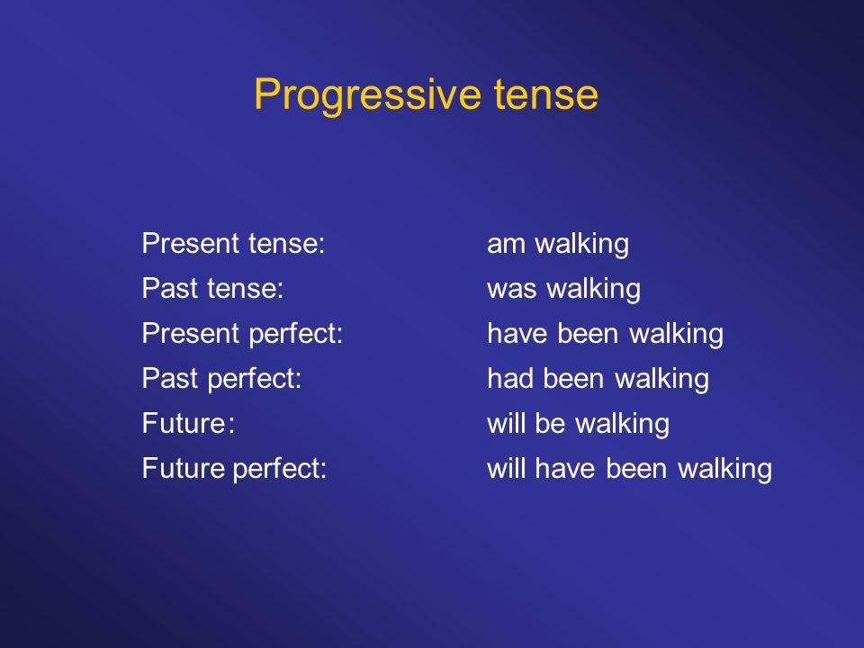 Progressive tense Present tense: am walking Past tense: was walking