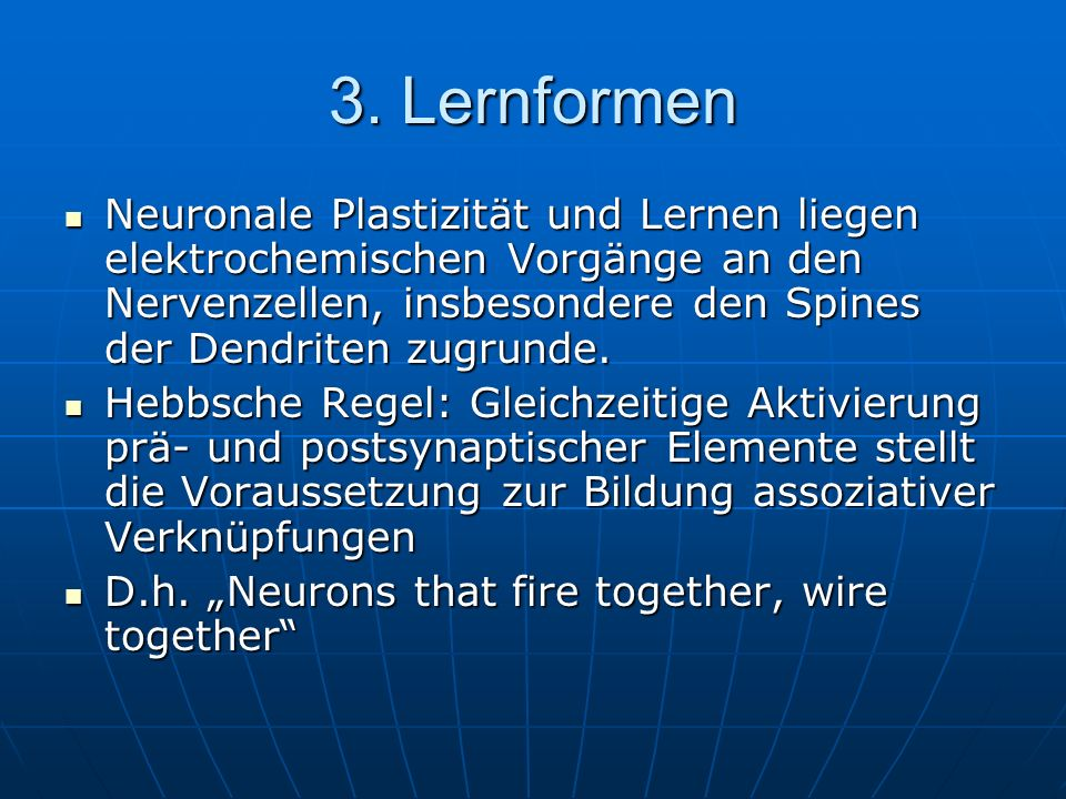 3. Lernformen Neuronale Plastizität und Lernen liegen elektrochemischen Vorgänge an den Nervenzellen, insbesondere den Spines der Dendriten zugrunde.