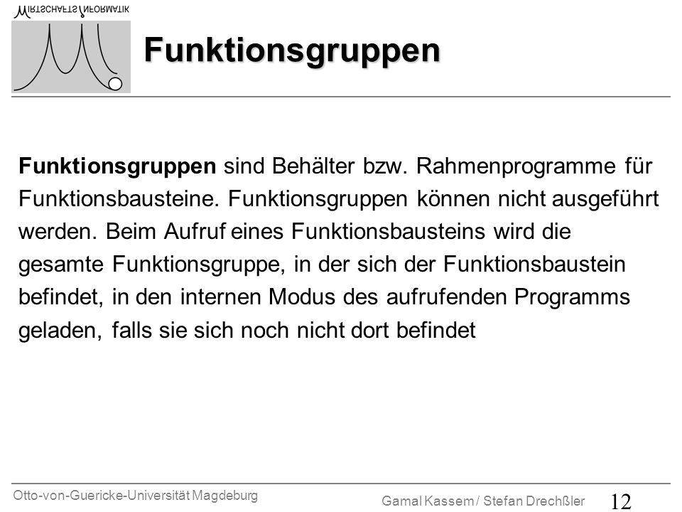 Funktionsgruppen Funktionsgruppen sind Behälter bzw. Rahmenprogramme für. Funktionsbausteine. Funktionsgruppen können nicht ausgeführt.