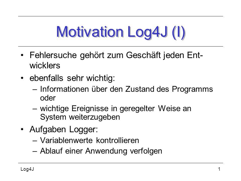 Motivation Log4J (I) Fehlersuche gehört zum Geschäft jeden Ent-wicklers. ebenfalls sehr wichtig: Informationen über den Zustand des Programms oder.