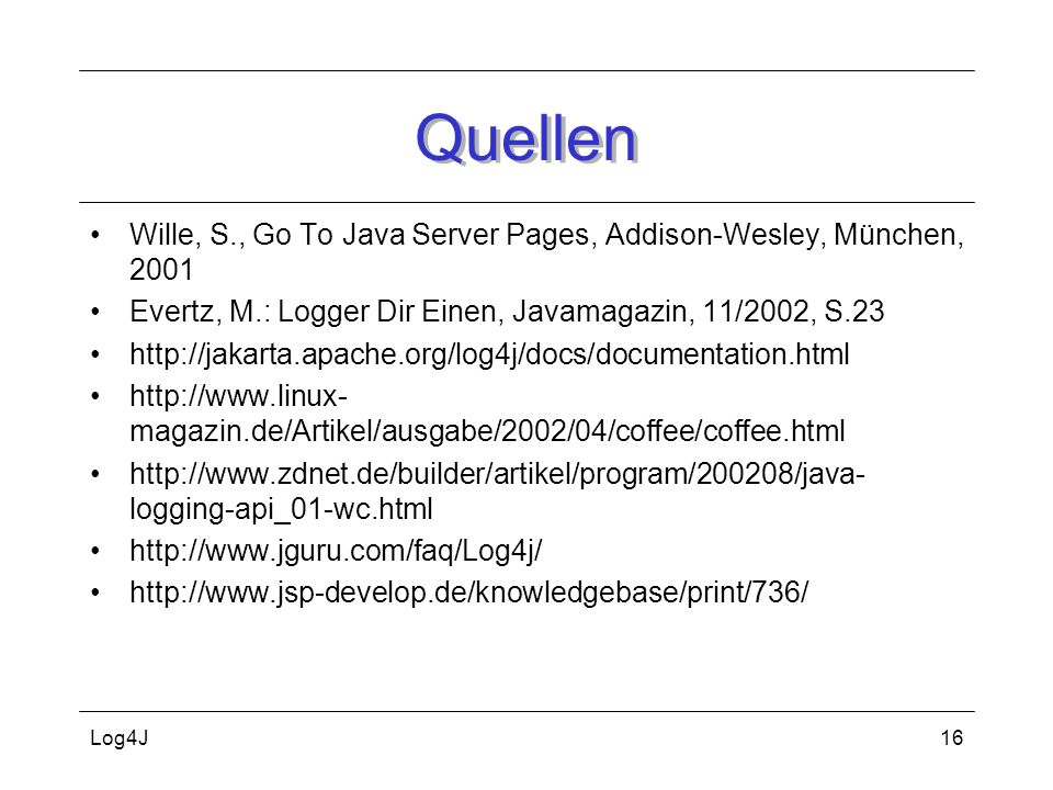 Quellen Wille, S., Go To Java Server Pages, Addison-Wesley, München, 2001. Evertz, M.: Logger Dir Einen, Javamagazin, 11/2002, S.23.