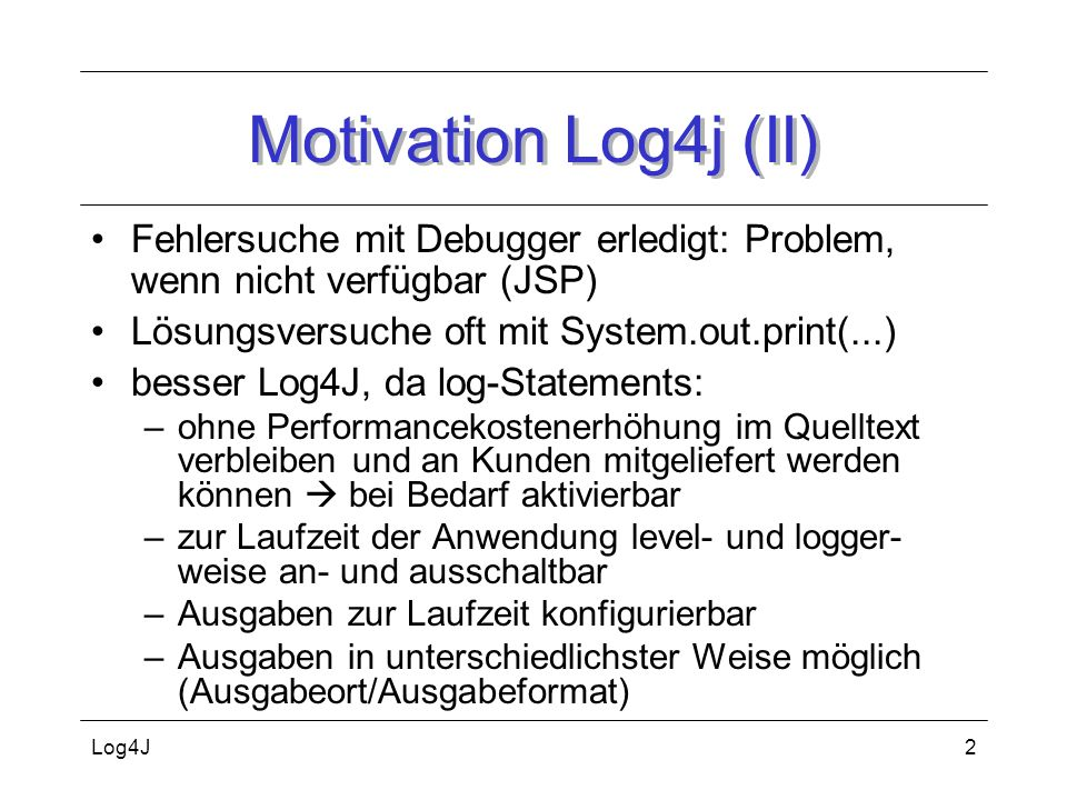 Motivation Log4j (II) Fehlersuche mit Debugger erledigt: Problem, wenn nicht verfügbar (JSP) Lösungsversuche oft mit System.out.print(...)
