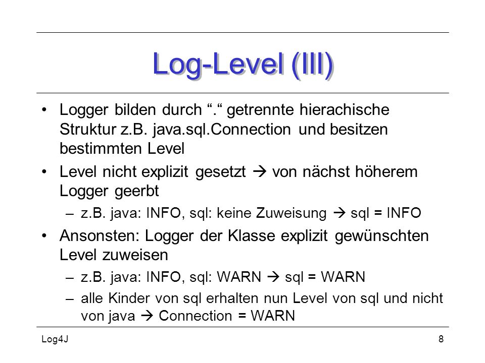 Log-Level (III) Logger bilden durch . getrennte hierachische Struktur z.B. java.sql.Connection und besitzen bestimmten Level.