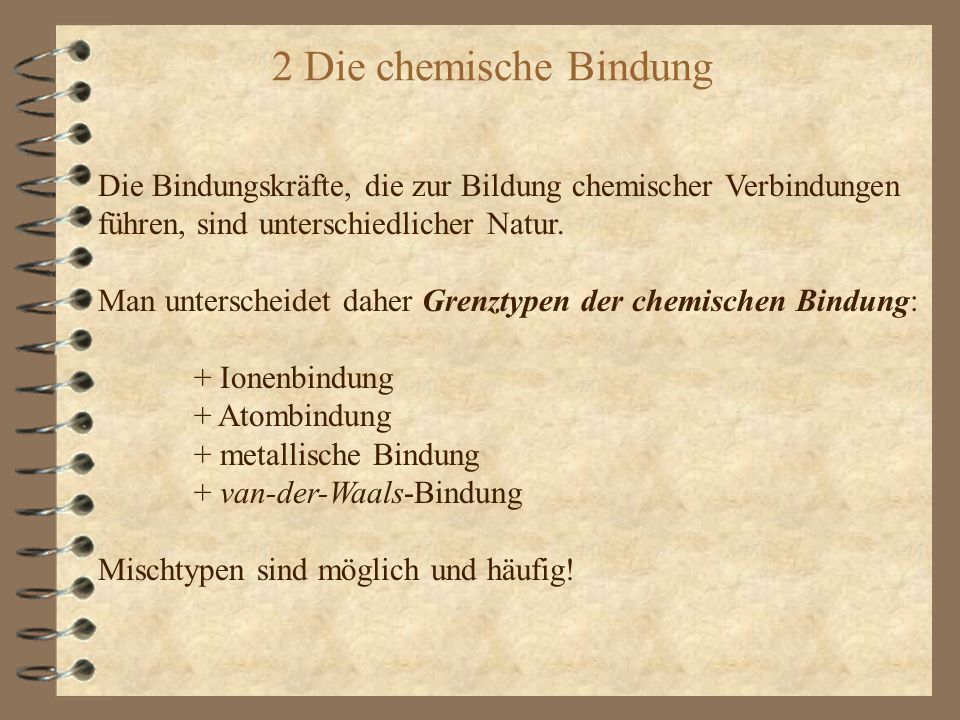 2 Die chemische Bindung Die Bindungskräfte, die zur Bildung chemischer Verbindungen. führen, sind unterschiedlicher Natur.