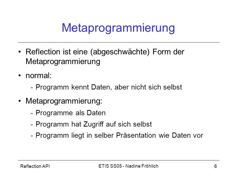 Metaprogrammierung Reflection ist eine (abgeschwächte) Form der Metaprogrammierung. normal: Programm kennt Daten, aber nicht sich selbst.